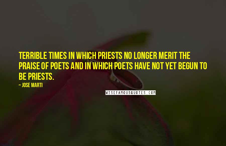 Jose Marti quotes: Terrible times in which priests no longer merit the praise of poets and in which poets have not yet begun to be priests.