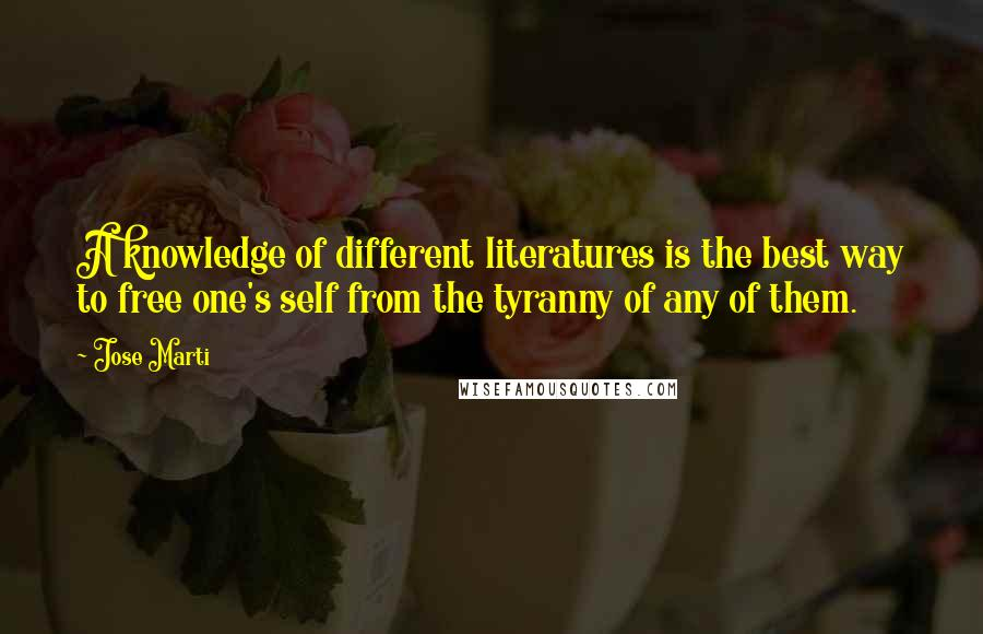 Jose Marti quotes: A knowledge of different literatures is the best way to free one's self from the tyranny of any of them.