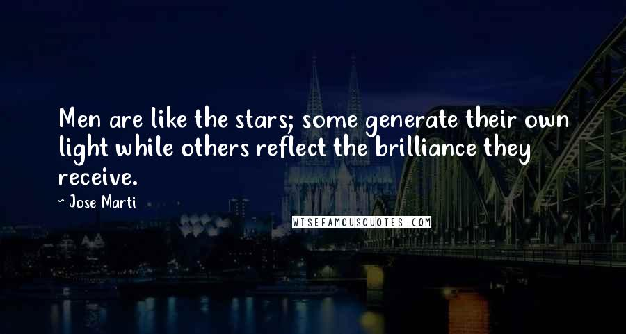 Jose Marti quotes: Men are like the stars; some generate their own light while others reflect the brilliance they receive.