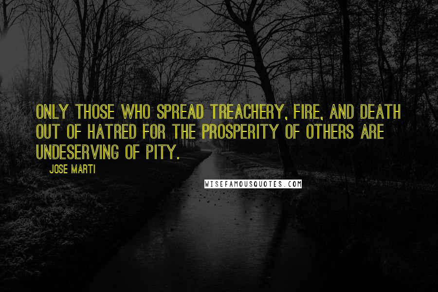 Jose Marti quotes: Only those who spread treachery, fire, and death out of hatred for the prosperity of others are undeserving of pity.