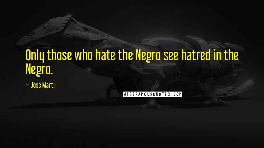 Jose Marti quotes: Only those who hate the Negro see hatred in the Negro.