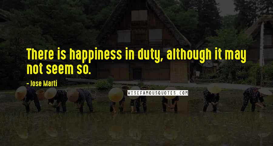Jose Marti quotes: There is happiness in duty, although it may not seem so.