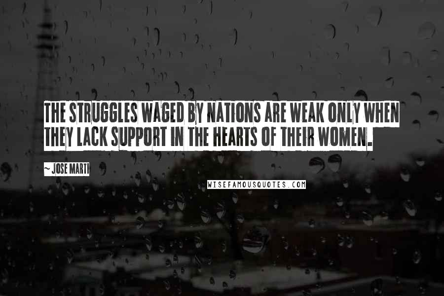 Jose Marti quotes: The struggles waged by nations are weak only when they lack support in the hearts of their women.