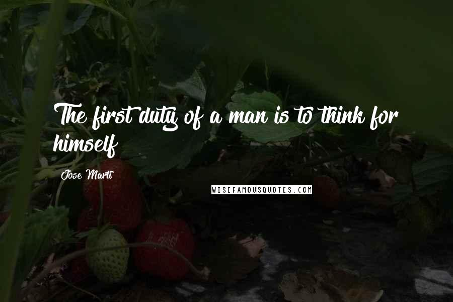 Jose Marti quotes: The first duty of a man is to think for himself