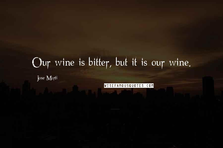 Jose Marti quotes: Our wine is bitter, but it is our wine.