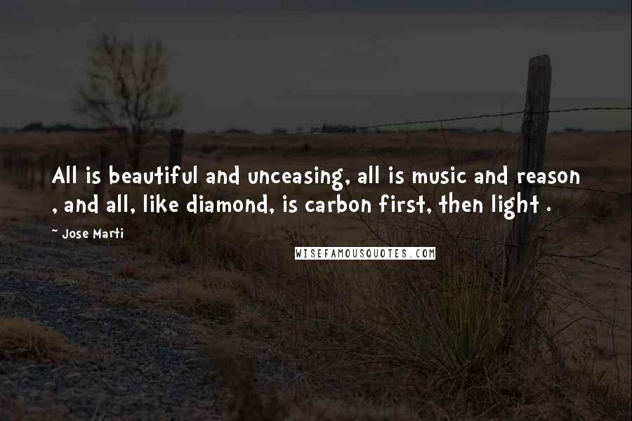 Jose Marti quotes: All is beautiful and unceasing, all is music and reason , and all, like diamond, is carbon first, then light .