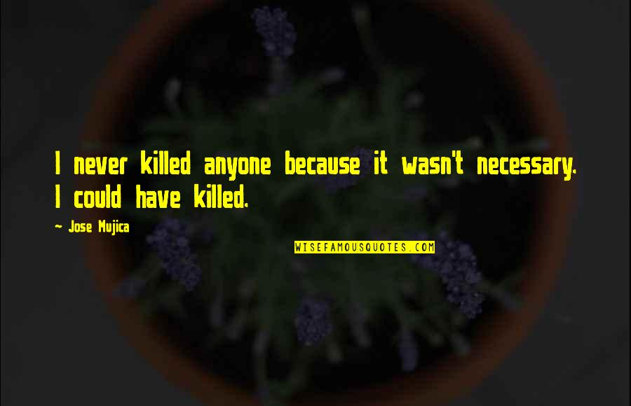 Jose Mujica Quotes By Jose Mujica: I never killed anyone because it wasn't necessary.