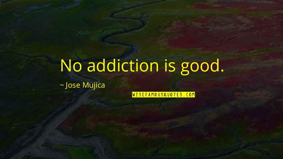 Jose Mujica Quotes By Jose Mujica: No addiction is good.