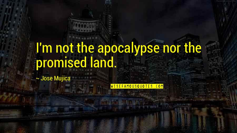 Jose Mujica Quotes By Jose Mujica: I'm not the apocalypse nor the promised land.