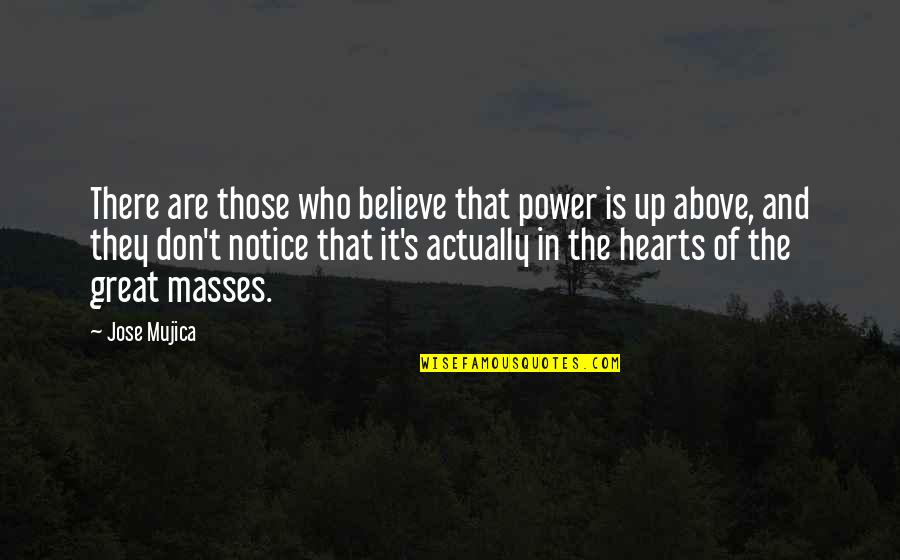 Jose Mujica Quotes By Jose Mujica: There are those who believe that power is