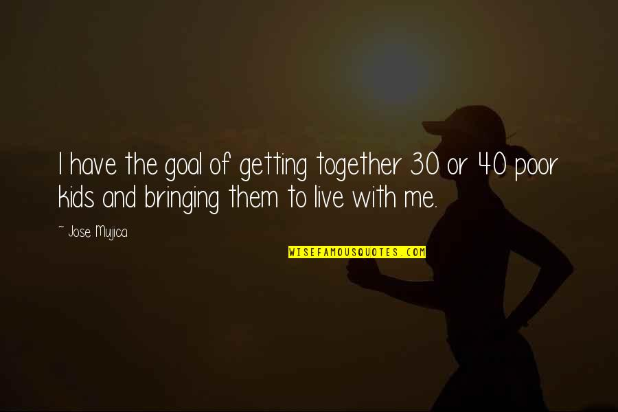 Jose Mujica Quotes By Jose Mujica: I have the goal of getting together 30