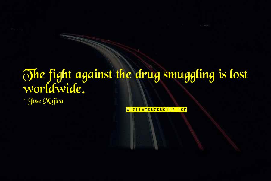 Jose Mujica Quotes By Jose Mujica: The fight against the drug smuggling is lost