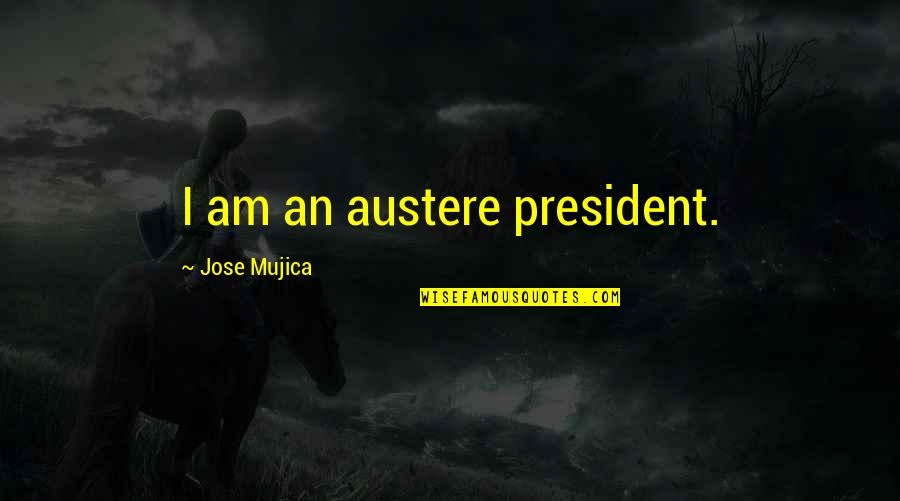 Jose Mujica Quotes By Jose Mujica: I am an austere president.
