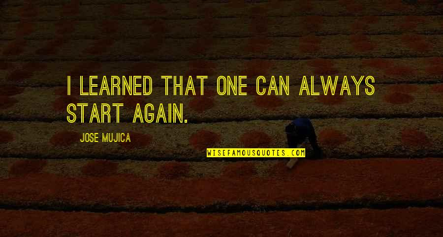 Jose Mujica Quotes By Jose Mujica: I learned that one can always start again.