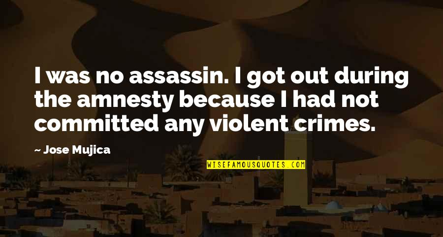 Jose Mujica Quotes By Jose Mujica: I was no assassin. I got out during