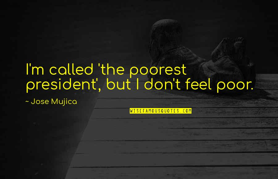 Jose Mujica Quotes By Jose Mujica: I'm called 'the poorest president', but I don't