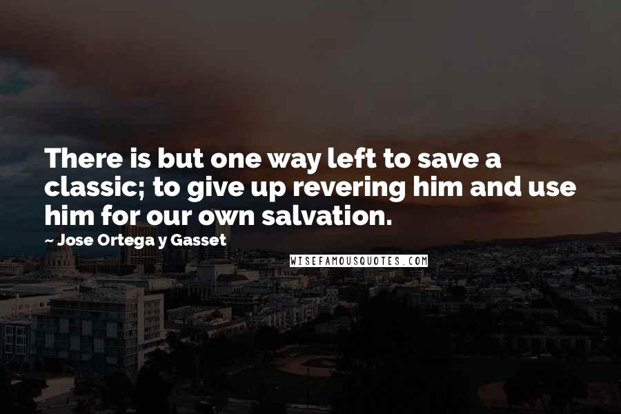Jose Ortega Y Gasset quotes: There is but one way left to save a classic; to give up revering him and use him for our own salvation.