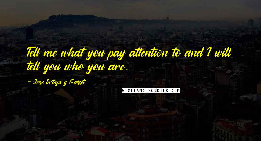 Jose Ortega Y Gasset quotes: Tell me what you pay attention to and I will tell you who you are.