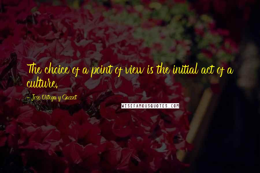 Jose Ortega Y Gasset quotes: The choice of a point of view is the initial act of a culture.