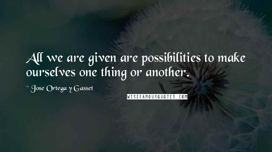 Jose Ortega Y Gasset quotes: All we are given are possibilities to make ourselves one thing or another.