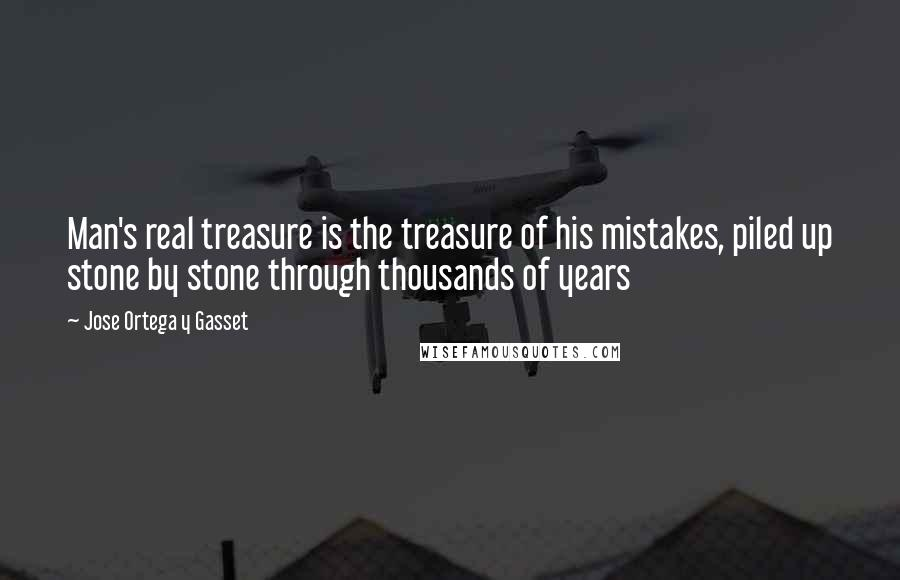 Jose Ortega Y Gasset quotes: Man's real treasure is the treasure of his mistakes, piled up stone by stone through thousands of years