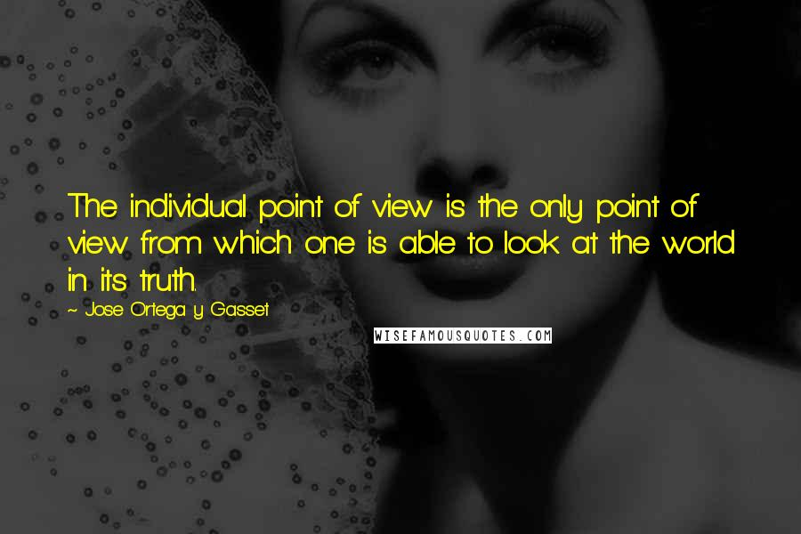 Jose Ortega Y Gasset quotes: The individual point of view is the only point of view from which one is able to look at the world in its truth.