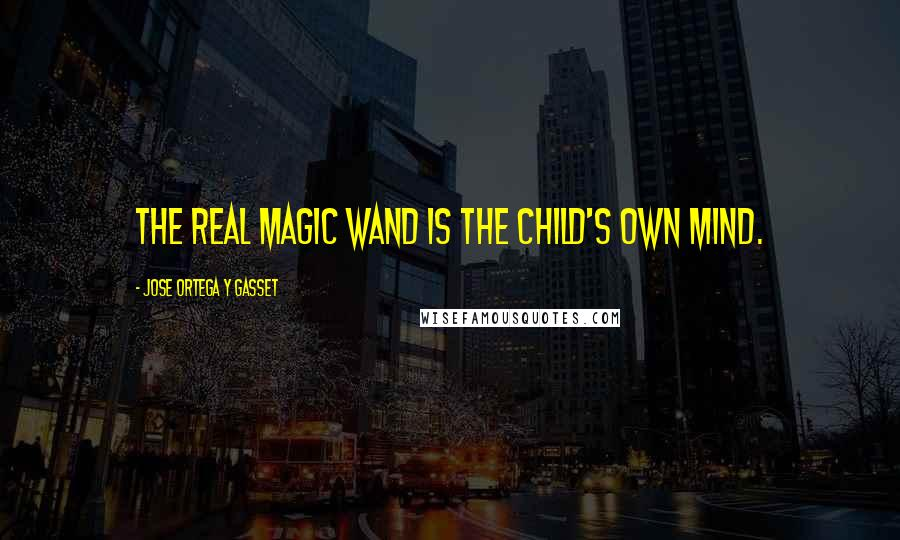 Jose Ortega Y Gasset quotes: The real magic wand is the child's own mind.