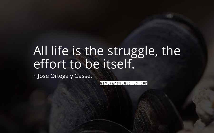 Jose Ortega Y Gasset quotes: All life is the struggle, the effort to be itself.