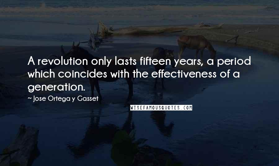 Jose Ortega Y Gasset quotes: A revolution only lasts fifteen years, a period which coincides with the effectiveness of a generation.