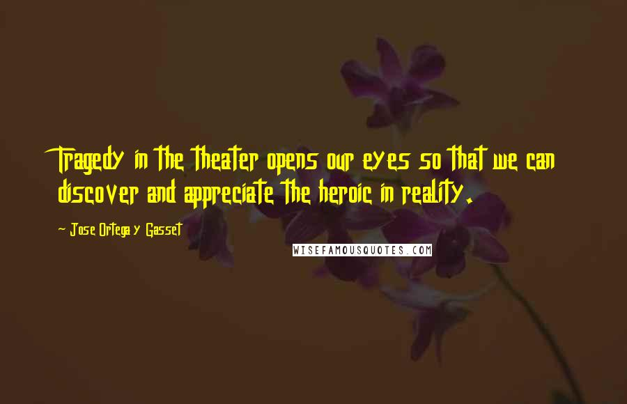 Jose Ortega Y Gasset quotes: Tragedy in the theater opens our eyes so that we can discover and appreciate the heroic in reality.