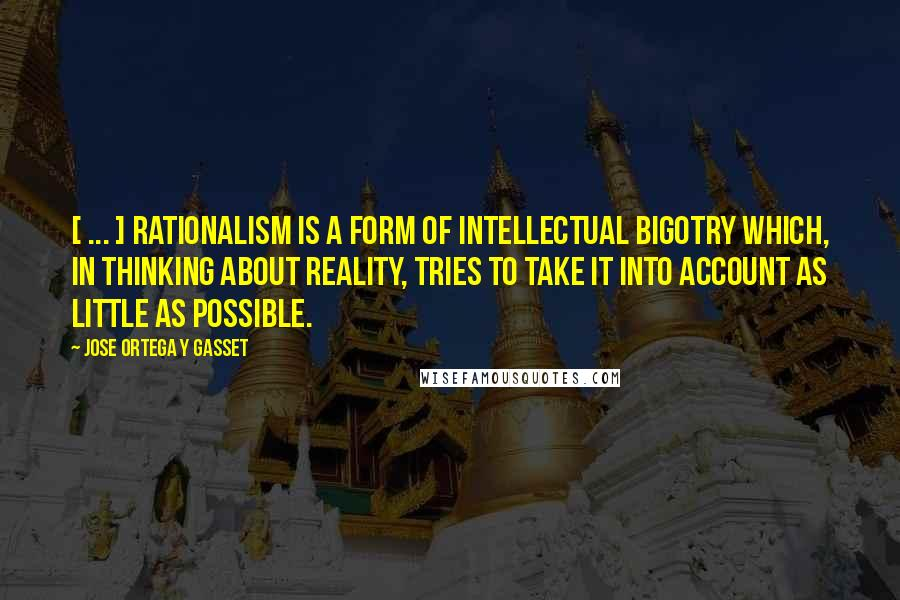Jose Ortega Y Gasset quotes: [ ... ] rationalism is a form of intellectual bigotry which, in thinking about reality, tries to take it into account as little as possible.