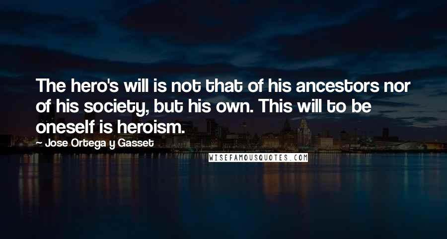 Jose Ortega Y Gasset quotes: The hero's will is not that of his ancestors nor of his society, but his own. This will to be oneself is heroism.