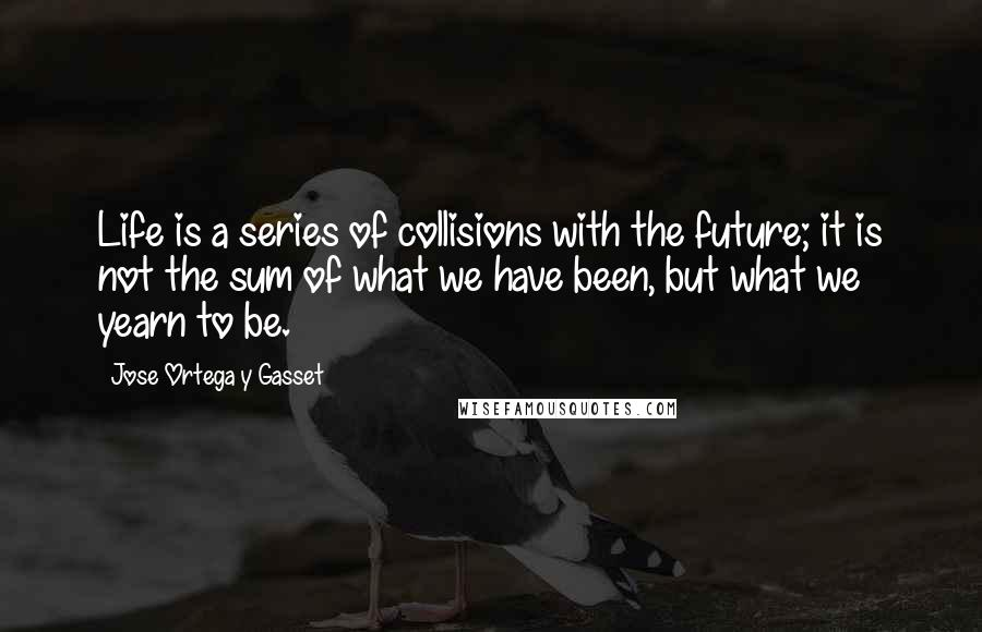 Jose Ortega Y Gasset quotes: Life is a series of collisions with the future; it is not the sum of what we have been, but what we yearn to be.