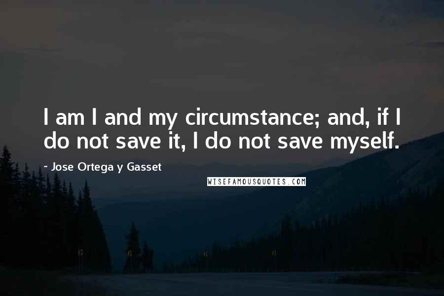 Jose Ortega Y Gasset quotes: I am I and my circumstance; and, if I do not save it, I do not save myself.