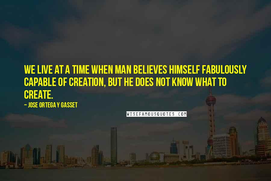 Jose Ortega Y Gasset quotes: We live at a time when man believes himself fabulously capable of creation, but he does not know what to create.