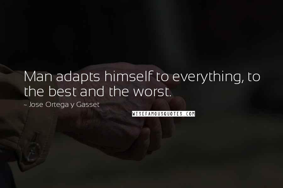 Jose Ortega Y Gasset quotes: Man adapts himself to everything, to the best and the worst.