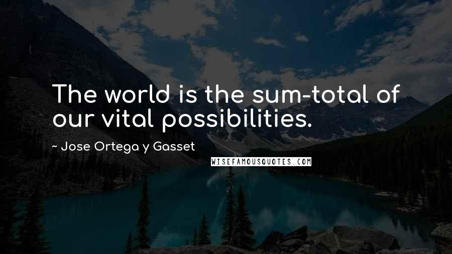 Jose Ortega Y Gasset quotes: The world is the sum-total of our vital possibilities.