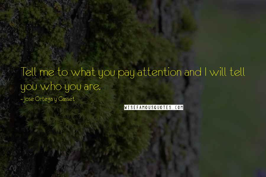 Jose Ortega Y Gasset quotes: Tell me to what you pay attention and I will tell you who you are.