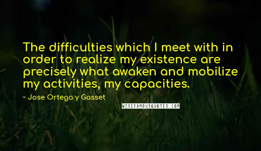 Jose Ortega Y Gasset quotes: The difficulties which I meet with in order to realize my existence are precisely what awaken and mobilize my activities, my capacities.