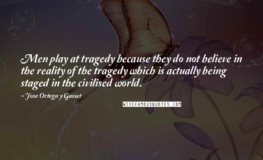 Jose Ortega Y Gasset quotes: Men play at tragedy because they do not believe in the reality of the tragedy which is actually being staged in the civilised world.