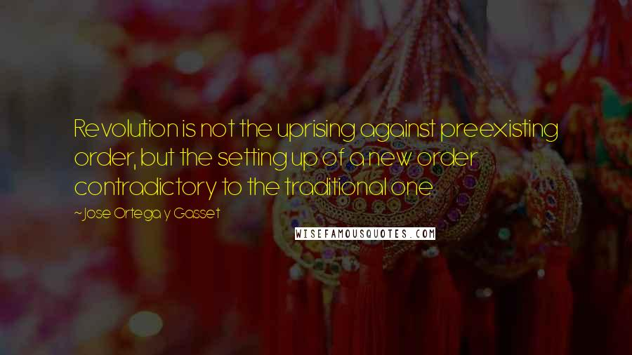 Jose Ortega Y Gasset quotes: Revolution is not the uprising against preexisting order, but the setting up of a new order contradictory to the traditional one