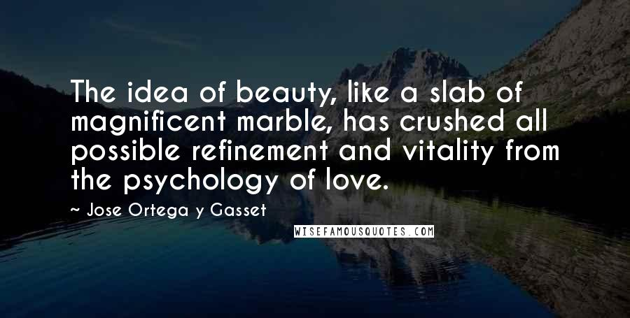 Jose Ortega Y Gasset quotes: The idea of beauty, like a slab of magnificent marble, has crushed all possible refinement and vitality from the psychology of love.