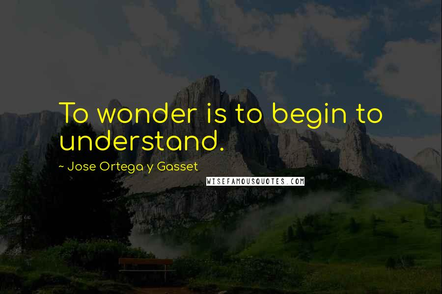 Jose Ortega Y Gasset quotes: To wonder is to begin to understand.