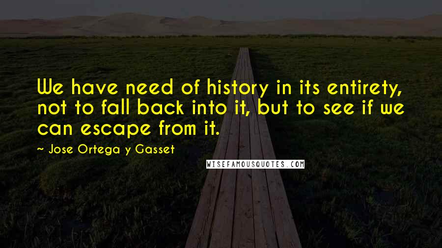 Jose Ortega Y Gasset quotes: We have need of history in its entirety, not to fall back into it, but to see if we can escape from it.