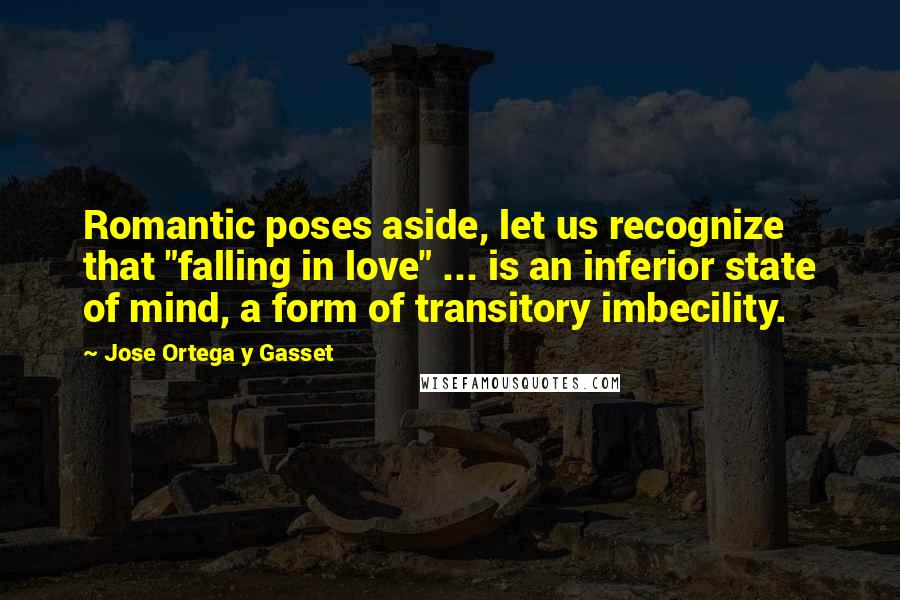 "Jose Ortega Y Gasset quotes: Romantic poses aside, let us recognize that ""falling in love"" ... is an inferior state of mind, a form of transitory imbecility."