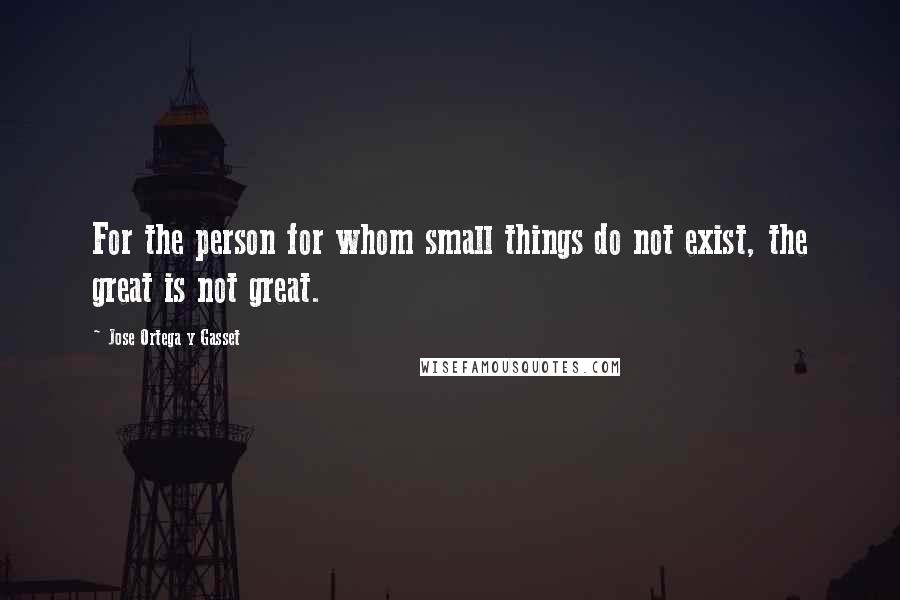 Jose Ortega Y Gasset quotes: For the person for whom small things do not exist, the great is not great.