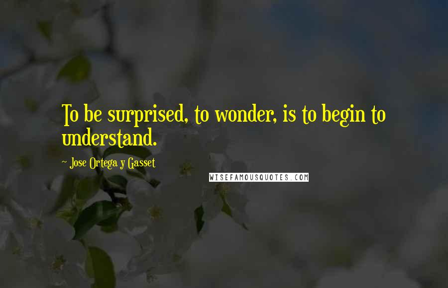 Jose Ortega Y Gasset quotes: To be surprised, to wonder, is to begin to understand.