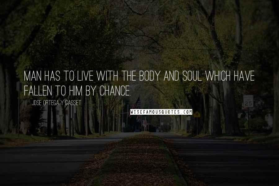 Jose Ortega Y Gasset quotes: Man has to live with the body and soul which have fallen to him by chance.
