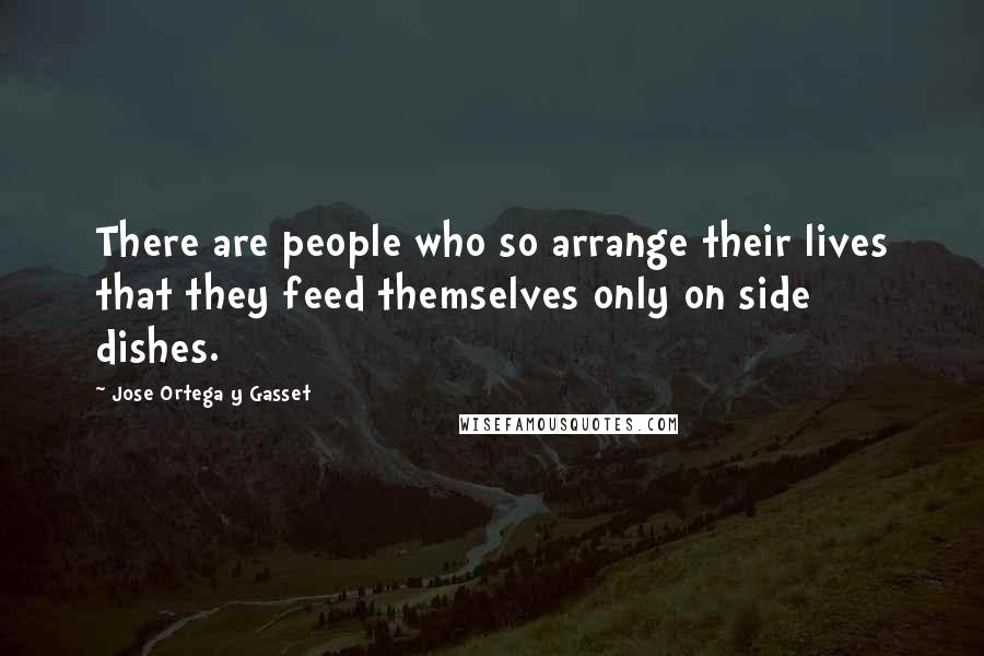 Jose Ortega Y Gasset quotes: There are people who so arrange their lives that they feed themselves only on side dishes.