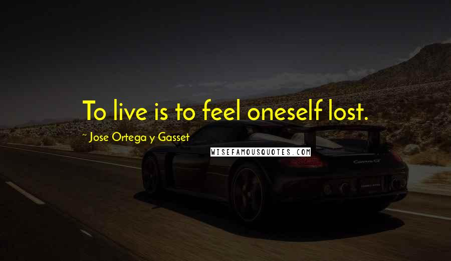 Jose Ortega Y Gasset quotes: To live is to feel oneself lost.